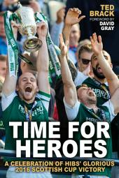 Time for Heroes: A Celebration of Hibs' Glorious 2016 Scottish Cup Victory