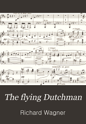The flying Dutchman: (Der fliegende Holländer) A romantic opera in three acts