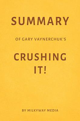 Summary of Gary Vaynerchuk   s Crushing It  by Milkyway Media