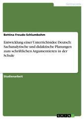 Entwicklung einer Unterrichtsidee Deutsch: Sachanalytische und didaktische Planungen zum schriftlichen Argumentieren in der Schule