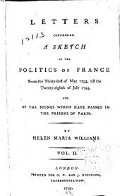 Letters Containing a Sketch of the Politics of France: From the Thirty-first of May 1793, Till the Twenty-eighth of July 1794 : and of the Scenes which Have Passed in the Prisons of Paris, Volume 2