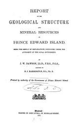 Report on the Geological Structure and Mineral Resources of Prince Edward Island: Being the Result of Explorations Conducted Under the Authority of the Local Government