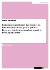 Nutzungsmöglichkeiten des Internet als Instrument der Partizipation privater Personen und Gruppen an kommunalen Planungsprozessen