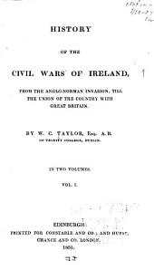 History of the Civil Wars of Ireland: From the Anglo-Norman Invasion, Till the Union of the Country with Great Britain, Volume 1