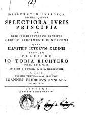 Disputatio iuridica decima quinta selectiora iuris principia, ad ordinem digestorum exposita, libri 10 specimen 1. continens quam ... praeside Io. Tobia Richtero ... ad diem 1. Octobr. A.C.N. 1749. ... publice ventilandam prponit Ioannes Fridricus Kunckel ..