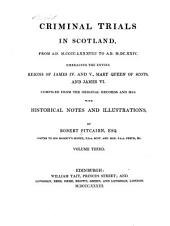 Ancient criminal trials in Scotland: comp. from the original records and mss., with historical illustrations, &c, Volume 3
