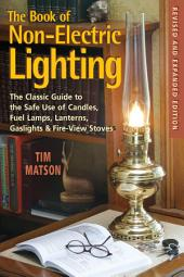 The Book of Non-electric Lighting: The Classic Guide to the Safe Use of Candles, Fuel Lamps, Lanterns, Gaslights & Fire-View Stoves: Edition 2