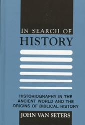 In Search of History: Historiography in the Ancient World and the Origins of Biblical History