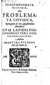 Progymnasmata alchemiae; sive, Problemata chymica, nonaginta & una quaestionibus dilucidata: cum Lapidis philosophici vera conficiendi ratione ...