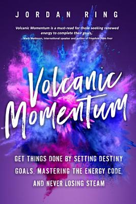 Volcanic Momentum  Get Things Done by Setting Destiny Goals  Mastering the Energy Code  and Never Losing Steam PDF