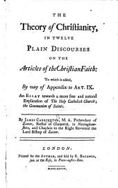 The Theory of Christianity, in Twelve Plain Discourses on the Articles of the Christian Faith, Etc