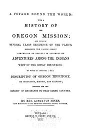 A Voyage Round the World: With a History of the Oregon Mission: and Notes of Several Years Residence on the Plains Bordering the Pacific Ocean ... Adventures Among the Indians ... to which is Appended a Full Description of Oregon Territory ...