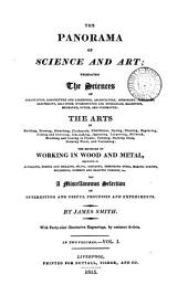 The Panorama of Science and Art: Embracing the Sciences of Aerostation, Agriculture and Gardening, Architecture, Astronomy, Chemistry ... the Arts of Building, Brewing, Bleaching ... the Methods of Working in Wood and Metal ... and a Miscellaneous Selection of Interesting and Useful Processes and Experiments, Volume 1