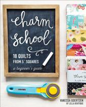 "Charm School—18 Quilts from 5"" Squares: A Beginner's Guide"