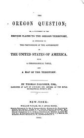 The Oregon Question; Or, A Statement of the British Claims to the Oregon Territory, in Opposition to the Pretensions of the Government of the United States of America: With a Chronological Table, and a Map of the Territory