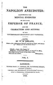 The Napoleon Anecdotes: Illustrating the Mental Energies of the Late Emperor of France; and the Characters and Actions of His Contemporary Statesmen and Warriors, Volume 1