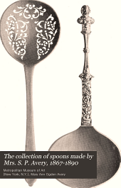 The collection of spoons made by Mrs. S. P. Avery, 1867-1890: presented by her to the Metropolitan Museum of Art, 1897
