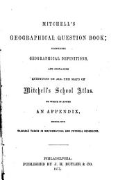 Mitchell's Geographical Question Book: Comprising Geographical Definitions, and Containing Questions on All the Maps of Mitchell's School Atlas : to which is Added an Appendix, Embracing Valuable Tables in Mathematical and Physical Geography