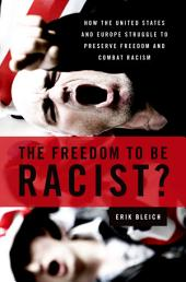 The Freedom to Be Racist?: How the United States and Europe Struggle to Preserve Freedom and Combat Racism