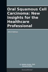Oral Squamous Cell Carcinoma: New Insights for the Healthcare Professional: 2013 Edition