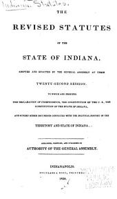 The Revised Statutes of the State of Indiana, Adopted and Enacted by the General Assembly at Their Twenty-secon Session: To which are Prefixed the Declaration of Independence, the Constitution of the U. S., the Constitution of the State of Indiana, and Sundry Other Documents Connected with the Political History of the Territory and State of Indiana : Arranged, Compiled, and Published by the Authority of the General Assembly