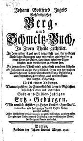 Johann Gottfried Jugels Höchstnüzliches Berg- und Schmeltz-Buch ... Nebst einem Anhange, daraus zu sehen, die Fürtreflichkeit derer in Schlesien ... Gold- und Silber-haltigen Ertz-Gebürgen ...