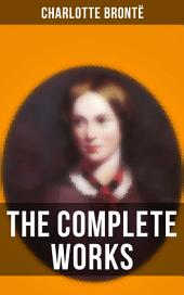 The Complete Works of Charlotte Brontë: Jane Eyre, Shirley, Villette, The Professor, Emma (unfinished), Tales of Angria, Mina Laury, Stancliffe's Hotel, The Story of Willie Ellin…13 Titles in One Edition (Including Novels & Juvenilia)
