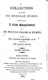 A Collection of above six hundred Hymns, designed as a new Supplement to Dr. Watts's Psalms and Hymns. To which is added a musical engraved index of near 270 tunes