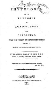 Phytologia: Or the Philosophy of Agriculture and Gardening. With the Theory of Draining Morasses and with an Improved Construction of the Drill Plough. By Erasmus Darwin ..