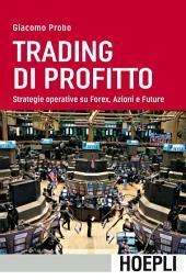 Trading di profitto: Strategie operative su Forex, Azioni e Future