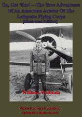 Go, Get 'Em! —The True Adventures Of An American Aviator Of The Lafayette Flying Corps - [Illustrated Edition]: Who Was The Only Yankee Flyer Fighting Over General Pershing's Boys Of The Rainbow Division In Lorraine