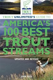 Trout Unlimited's Guide to America's 100 Best Trout Streams, Updated and Revised: Edition 3