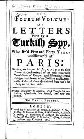 The Eight Volumes of Letters Writ by a Turkish Spy, who Liv'd Five and Forty Years Undiscover'd at Paris: Giving an Impartial Account to the Divan at Constantinople of the Most Remarkable Transactions of Europe: and Discovering Several Intrigues and Secrets of the Christian Courts (especially of that of France) Continued from the Year 1637, to the Year 1682. Written Originally in Arabick. Translated Into Italian, from Thence Into English. And Now Published with a Large Historical Preface and Index to Illustrate the Whole, Volume 4