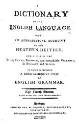 A Dictionary Of The English Language With An Alphabetical Account Of The Heathen Deities To Which Is Prefixed A Comprehensive View Of English Grammar The Fourth Edition Etc The Preface Signed J  Book PDF