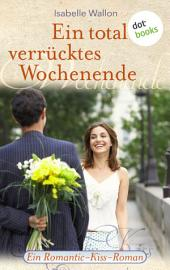 Ein total verrücktes Wochenende: Ein Romantic-Kiss-Roman -