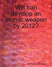 Will Iran Develop an Atomic Weapon By 2012?