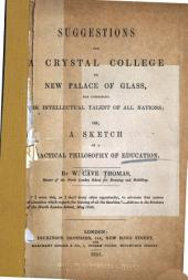 Suggestions for a Crystal College Or New Palace of Glass for Combining the Intellectual Talent of All Nations: Or, A Sketch of a Practical Philosophy of Education