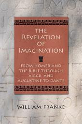 The Revelation of Imagination: From Homer and the Bible through Virgil and Augustine to Dante