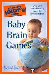 The Complete Idiot's Guide to Baby Brain Games: Over 200 Brain-Boosting Games for Brilliant Babies