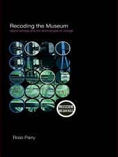 Recoding the Museum: Digital Heritage and the Technologies of Change