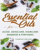 Essential Oils for Acne, Skin Care, Hair Care, Massage and Perfumes: 120 Essential Oil Blends and Recipes for Skin Care, Acne, Hair Care, Dandruff, Ma