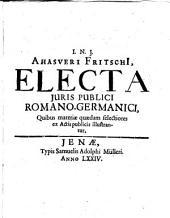 Ahasveri Fritschii Electa Juris Publici Romano-Germanici: quibus materiae quaedam selectiores ex actis publicis illustrantur