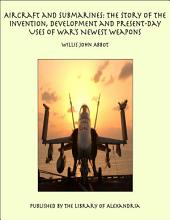 Aircraft and Submarines: The Story of the Invention, Development, and Present-Day Uses of War's Newest Weapons