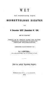 Wet tot voorziening tegen besmettelijke ziekten van 4 December 1872 (Staatsblad no. 134): met de daarover vooral in de Tweede Kamer der Staten-Generaal gewisselde stukken en gehouden beraadslagingen, Volume 1