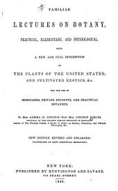 Familiar Lectures on Botany, Practical, Elementary, and Physiological: With a New and Full Description of the Plants of the United States, and Cultivated Exotics, &c