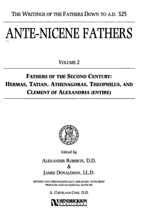 Ante Nicene Fathers  Fathers of the second century  Hermas  Tatian  Athenagoras  Theophilus  and Clement of Alexandria  entire  PDF