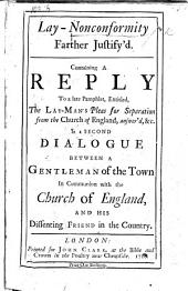 Lay-nonconformity Farther Justify'd: Containing a Reply to a Late Pamphlet, Entitled The Lay-man's Pleas for Separation from the Church of England, Answer'd, &c. in a Second Dialogue Between a Gentleman of the Town in Communion with the Church of England, and His Dissenting Friend in the Country