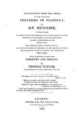 Translations from the Greek of the Following Treatises of Plotinus: Viz. On Suicide, to which is Added an Extract from the Harleian Ms. of the Scholia of Olympiodorus on the Phædo of Plato Respecting Suicide, Accompanied by the Greek Text; Two Books on Truly Existing Being; and Extracts from His Treatise on the Manner in which the Multitude of Ideas Subsists, and Concerning the Good; with Additional Notes from Porphyry and Proclus
