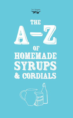A Z of Homemade Syrups and Cordials
