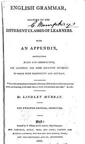 English Grammar: Adapted to the Different Classes of Learners : with an Appendix, Containing Rules and Observations, for Assisting the More Advanced Students to Write with Perspicuity and Accuracy